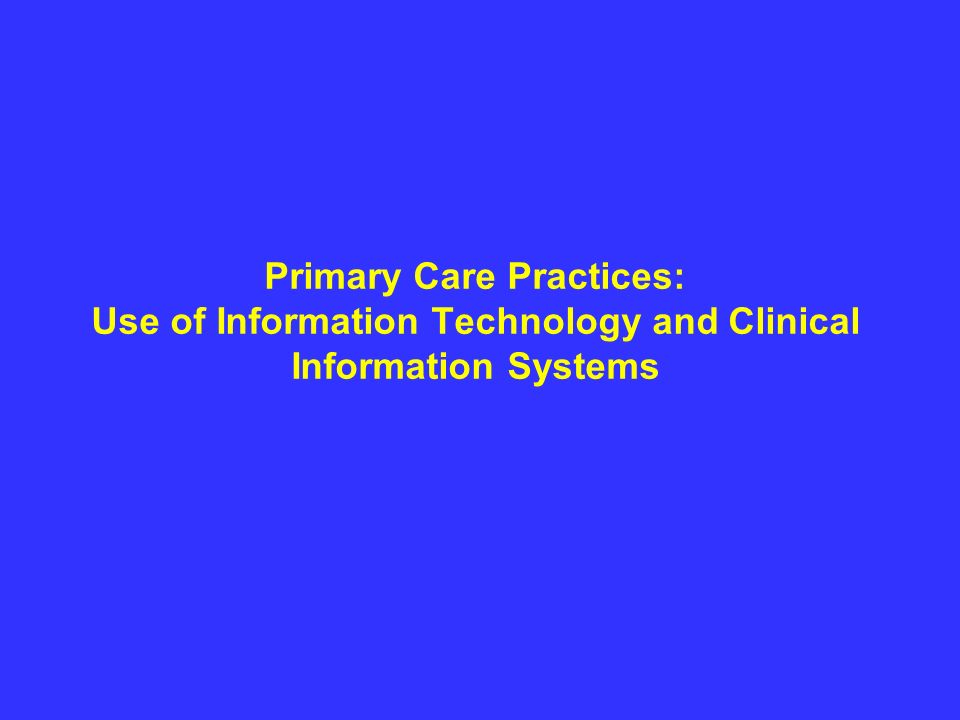 Primary Care Practices: Use of Information Technology and Clinical Information Systems