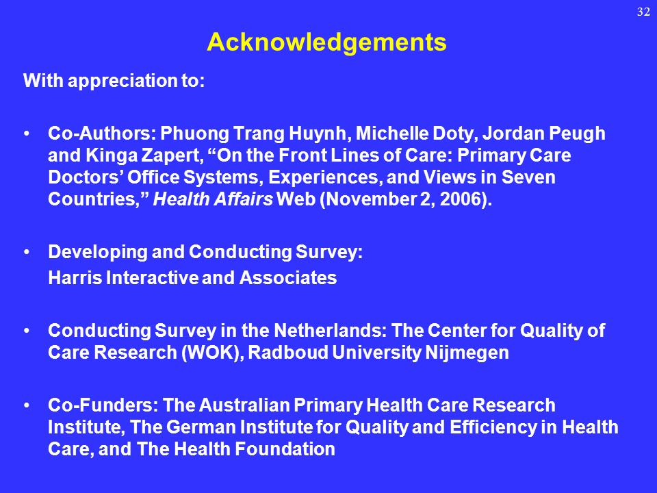32 Acknowledgements With appreciation to: Co-Authors: Phuong Trang Huynh, Michelle Doty, Jordan Peugh and Kinga Zapert, On the Front Lines of Care: Primary Care Doctors Office Systems, Experiences, and Views in Seven Countries, Health Affairs Web (November 2, 2006).