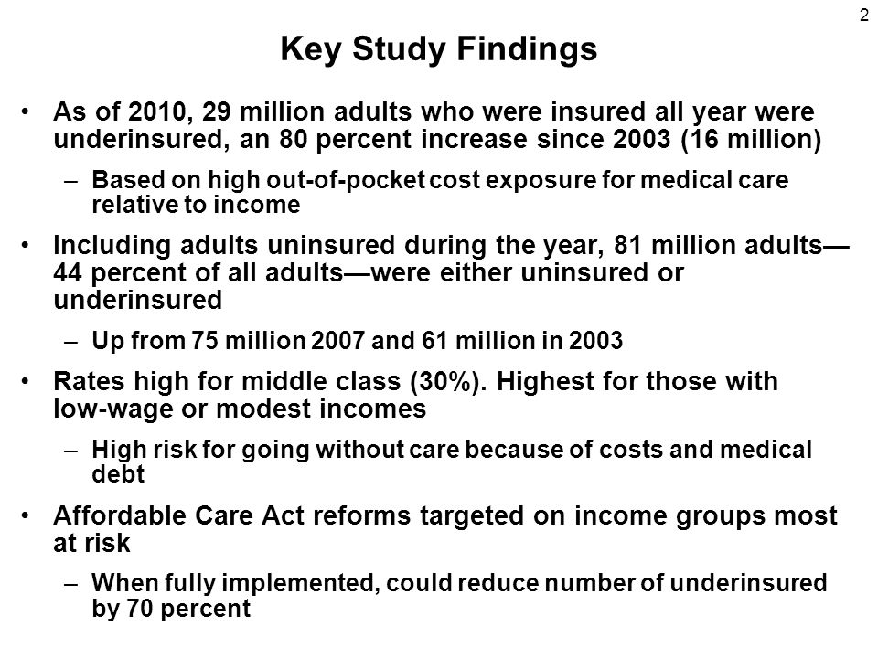 2 Key Study Findings As of 2010, 29 million adults who were insured all year were underinsured, an 80 percent increase since 2003 (16 million) –Based on high out-of-pocket cost exposure for medical care relative to income Including adults uninsured during the year, 81 million adults 44 percent of all adultswere either uninsured or underinsured –Up from 75 million 2007 and 61 million in 2003 Rates high for middle class (30%).