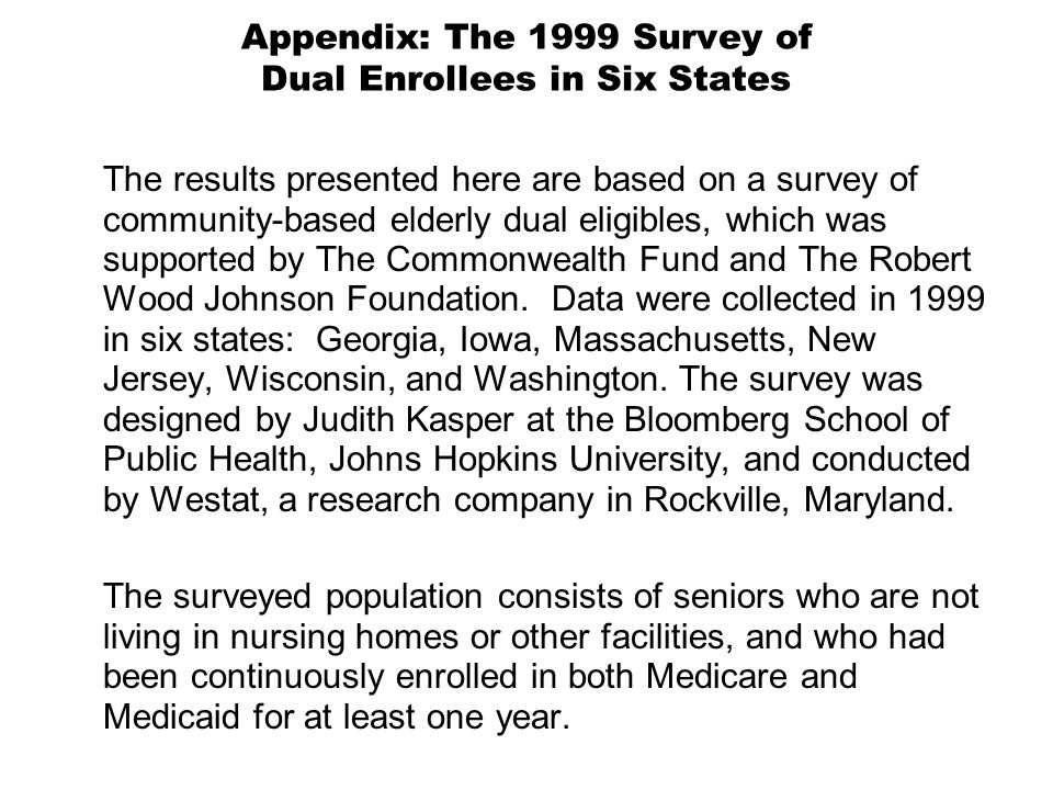 Appendix: The 1999 Survey of Dual Enrollees in Six States The results presented here are based on a survey of community-based elderly dual eligibles, which was supported by The Commonwealth Fund and The Robert Wood Johnson Foundation.