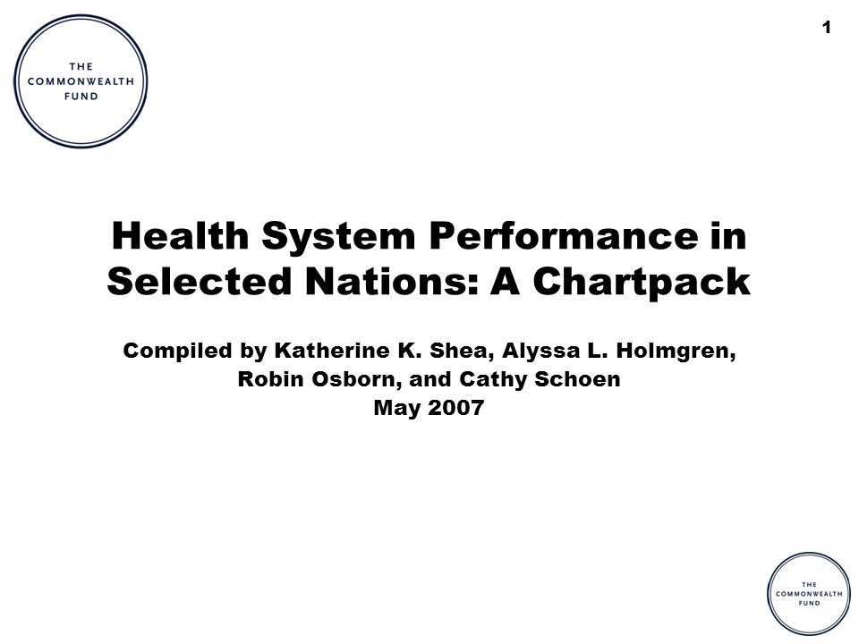1 Health System Performance in Selected Nations: A Chartpack Compiled by Katherine K. Shea, Alyssa L. Holmgren, Robin Osborn, and Cathy Schoen May 200