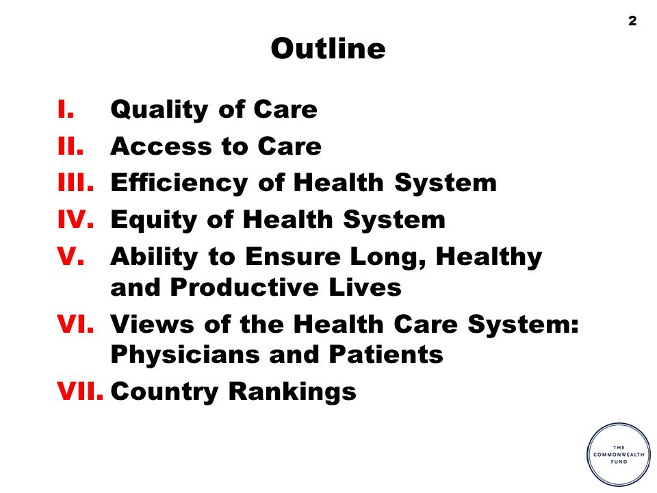 2 Outline I.Quality of Care II.Access to Care III.Efficiency of Health System IV.Equity of Health System V.Ability to Ensure Long, Healthy and Productive Lives VI.Views of the Health Care System: Physicians and Patients VII.Country Rankings