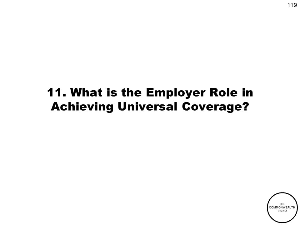 119 THE COMMONWEALTH FUND 11. What is the Employer Role in Achieving Universal Coverage