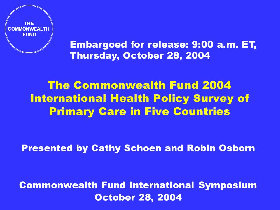 The Commonwealth Fund 2004 International Health Policy Survey of Primary Care in Five Countries Presented by Cathy Schoen and Robin Osborn Commonwealth Fund International Symposium October 28, 2004 THE COMMONWEALTH FUND Embargoed for release: 9:00 a.m.