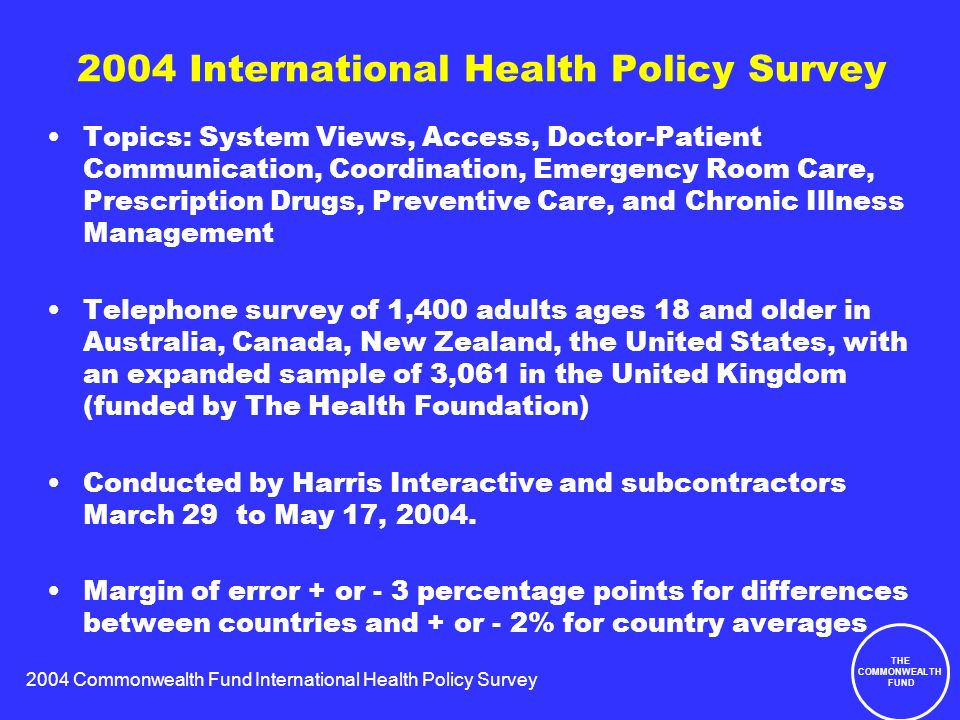 2004 Commonwealth Fund International Health Policy Survey THE COMMONWEALTH FUND 2004 International Health Policy Survey Topics: System Views, Access, Doctor-Patient Communication, Coordination, Emergency Room Care, Prescription Drugs, Preventive Care, and Chronic Illness Management Telephone survey of 1,400 adults ages 18 and older in Australia, Canada, New Zealand, the United States, with an expanded sample of 3,061 in the United Kingdom (funded by The Health Foundation) Conducted by Harris Interactive and subcontractors March 29 to May 17, 2004.