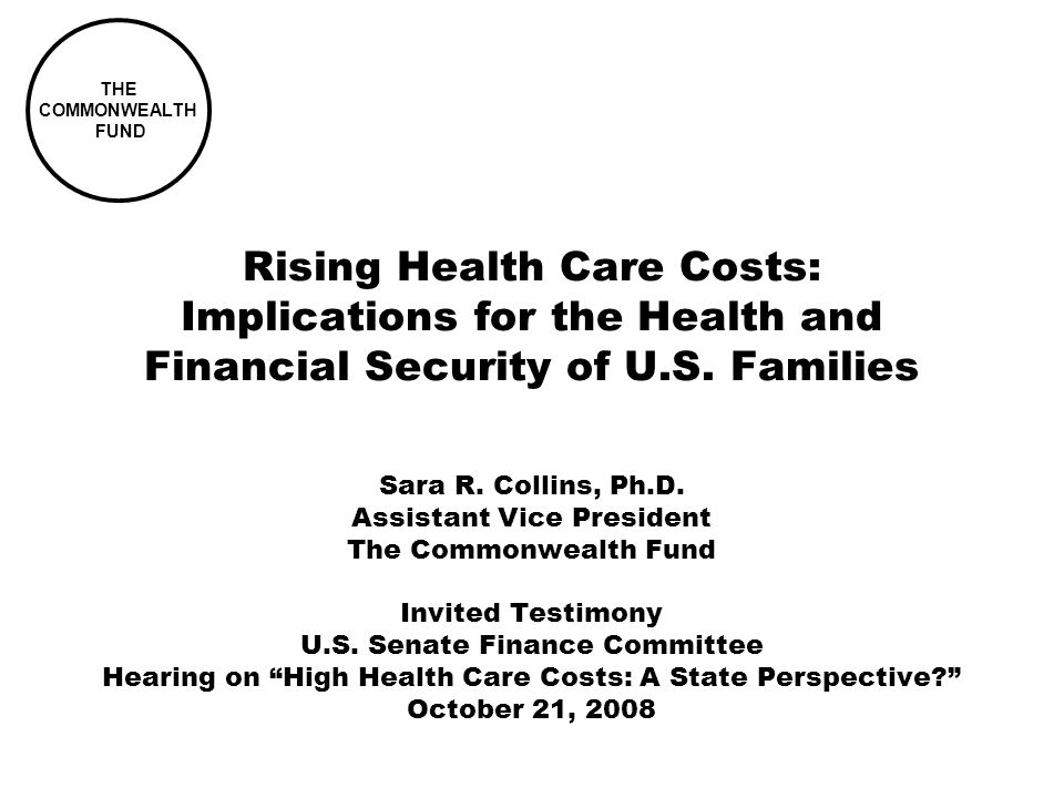 THE COMMONWEALTH FUND Rising Health Care Costs: Implications for the Health and Financial Security of U.S. Families Sara R. Collins, Ph.D. Assistant V