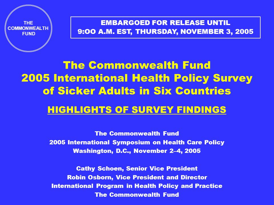 The Commonwealth Fund 2005 International Health Policy Survey of Sicker Adults in Six Countries HIGHLIGHTS OF SURVEY FINDINGS The Commonwealth Fund 2005 International Symposium on Health Care Policy Washington, D.C., November 2–4, 2005 Cathy Schoen, Senior Vice President Robin Osborn, Vice President and Director International Program in Health Policy and Practice The Commonwealth Fund THE COMMONWEALTH FUND EMBARGOED FOR RELEASE UNTIL 9:OO A.M.