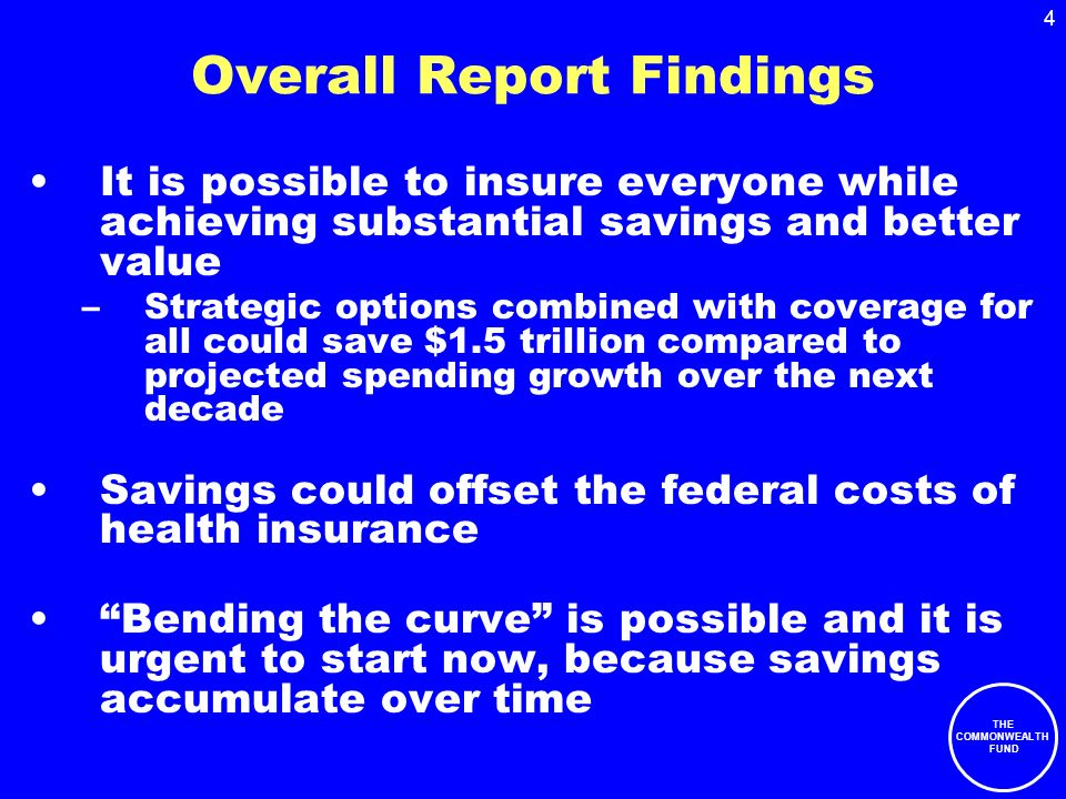 THE COMMONWEALTH FUND 4 Overall Report Findings It is possible to insure everyone while achieving substantial savings and better value –Strategic options combined with coverage for all could save $1.5 trillion compared to projected spending growth over the next decade Savings could offset the federal costs of health insurance Bending the curve is possible and it is urgent to start now, because savings accumulate over time