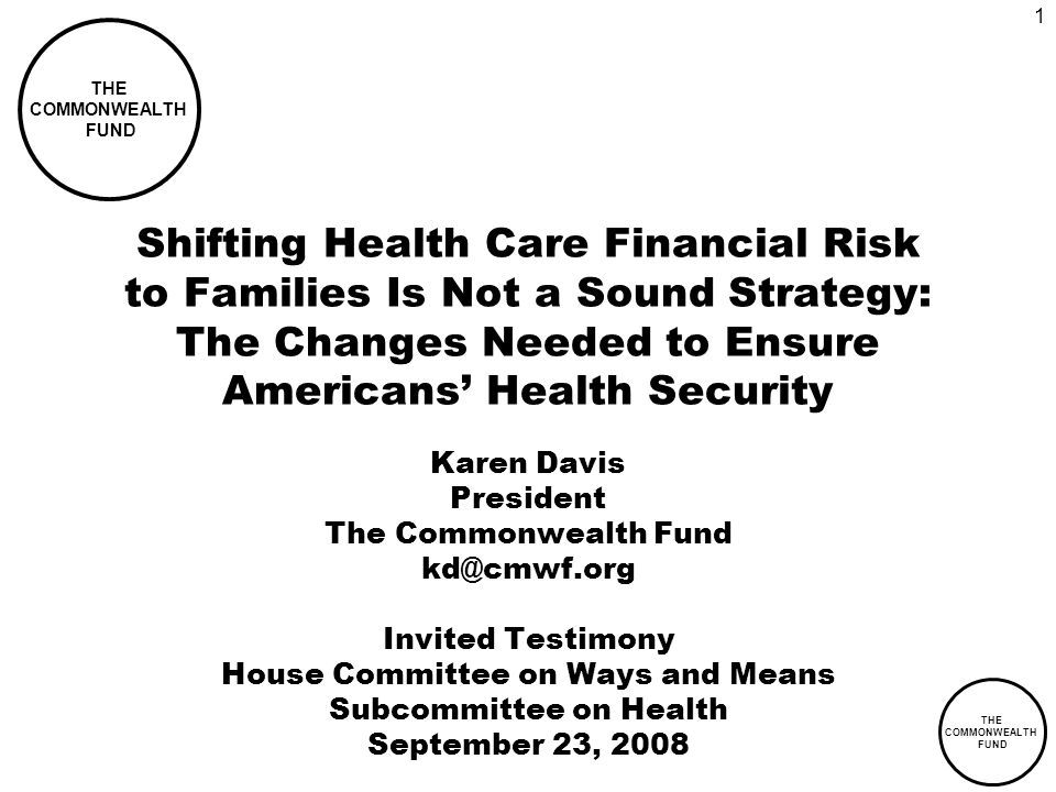 THE COMMONWEALTH FUND 1 Shifting Health Care Financial Risk to Families Is Not a Sound Strategy: The Changes Needed to Ensure Americans Health Security Karen Davis President The Commonwealth Fund kd@cmwf.org Invited Testimony House Committee on Ways and Means Subcommittee on Health September 23, 2008 THE COMMONWEALTH FUND
