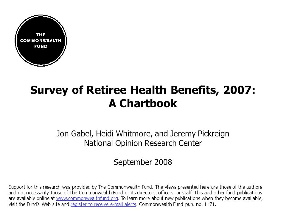 1 Survey of Retiree Health Benefits, 2007: A Chartbook Jon Gabel, Heidi Whitmore, and Jeremy Pickreign National Opinion Research Center September 2008 Support for this research was provided by The Commonwealth Fund.