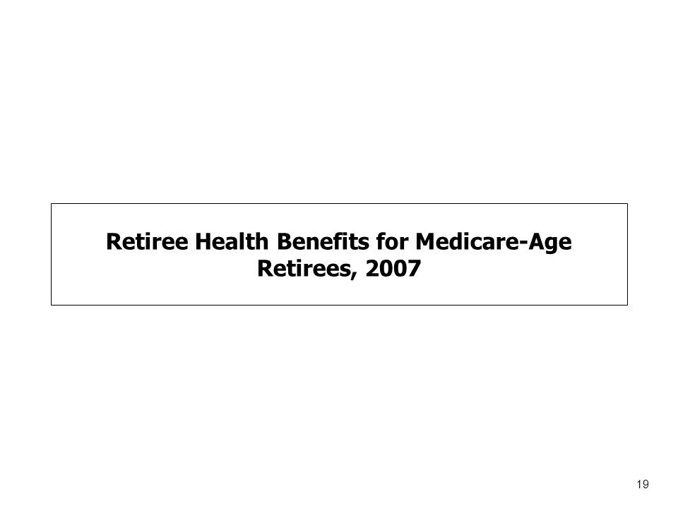 19 Retiree Health Benefits for Medicare-Age Retirees, 2007