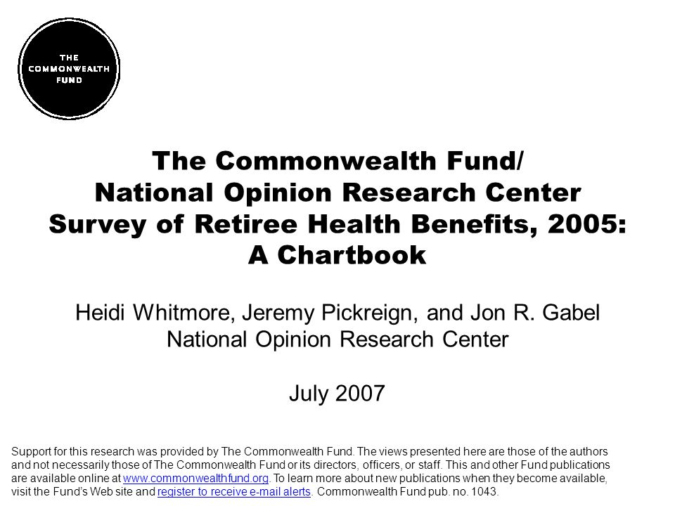 The Commonwealth Fund/ National Opinion Research Center Survey of Retiree Health Benefits, 2005: A Chartbook Heidi Whitmore, Jeremy Pickreign, and Jon