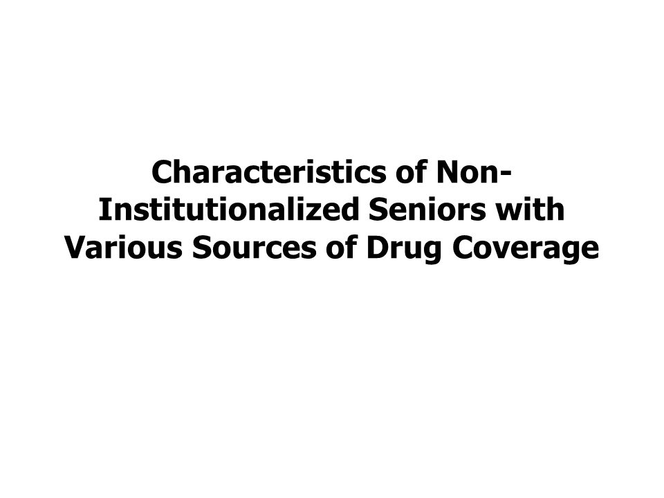 Characteristics of Non- Institutionalized Seniors with Various Sources of Drug Coverage