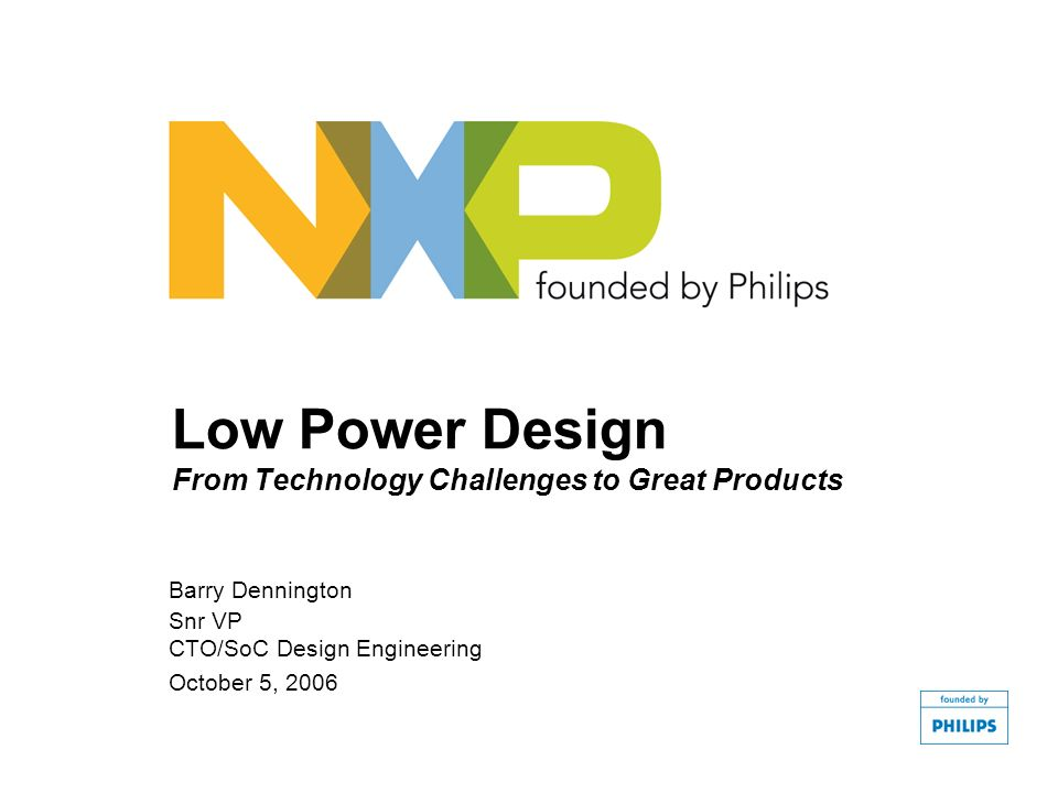 Low Power Design From Technology Challenges to Great Products Barry Dennington Snr VP CTO/SoC Design Engineering October 5, 2006