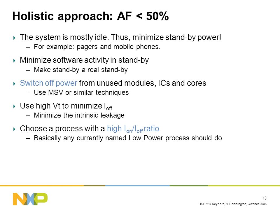 ISLPED Keynote, B. Dennington, October 2006 13 Holistic approach: AF < 50% The system is mostly idle. Thus, minimize stand-by power! –For example: pag