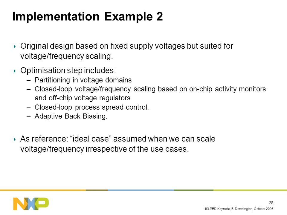 ISLPED Keynote, B. Dennington, October 2006 28 Implementation Example 2 Original design based on fixed supply voltages but suited for voltage/frequenc