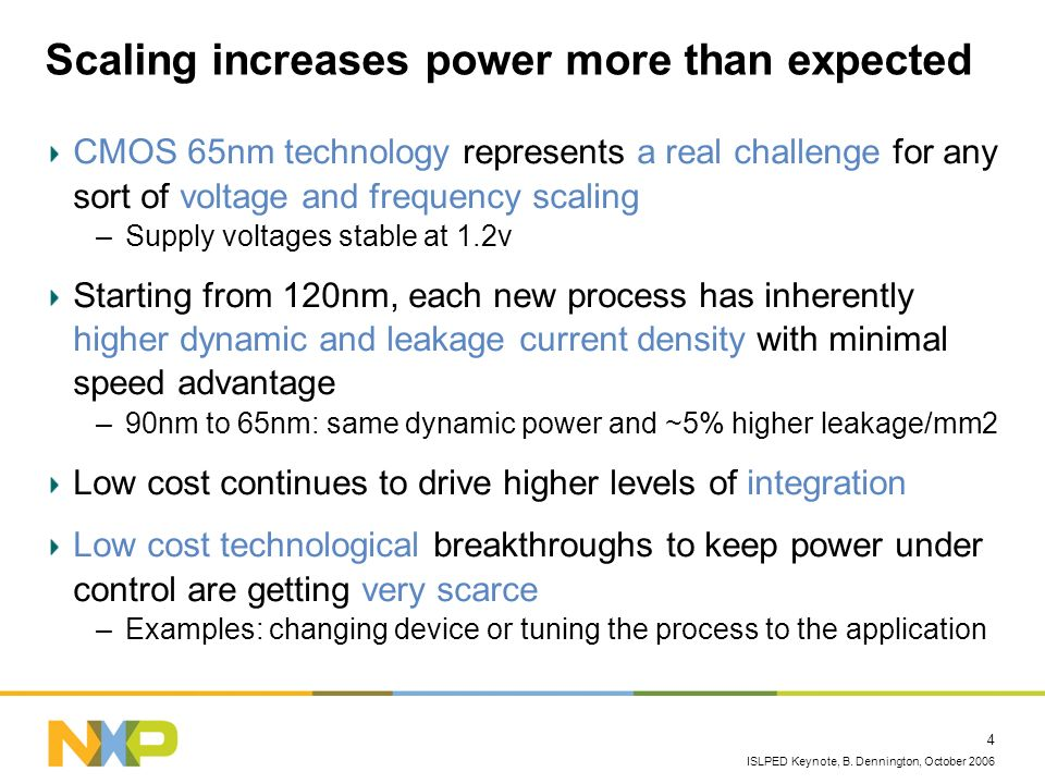 ISLPED Keynote, B. Dennington, October 2006 4 Scaling increases power more than expected CMOS 65nm technology represents a real challenge for any sort