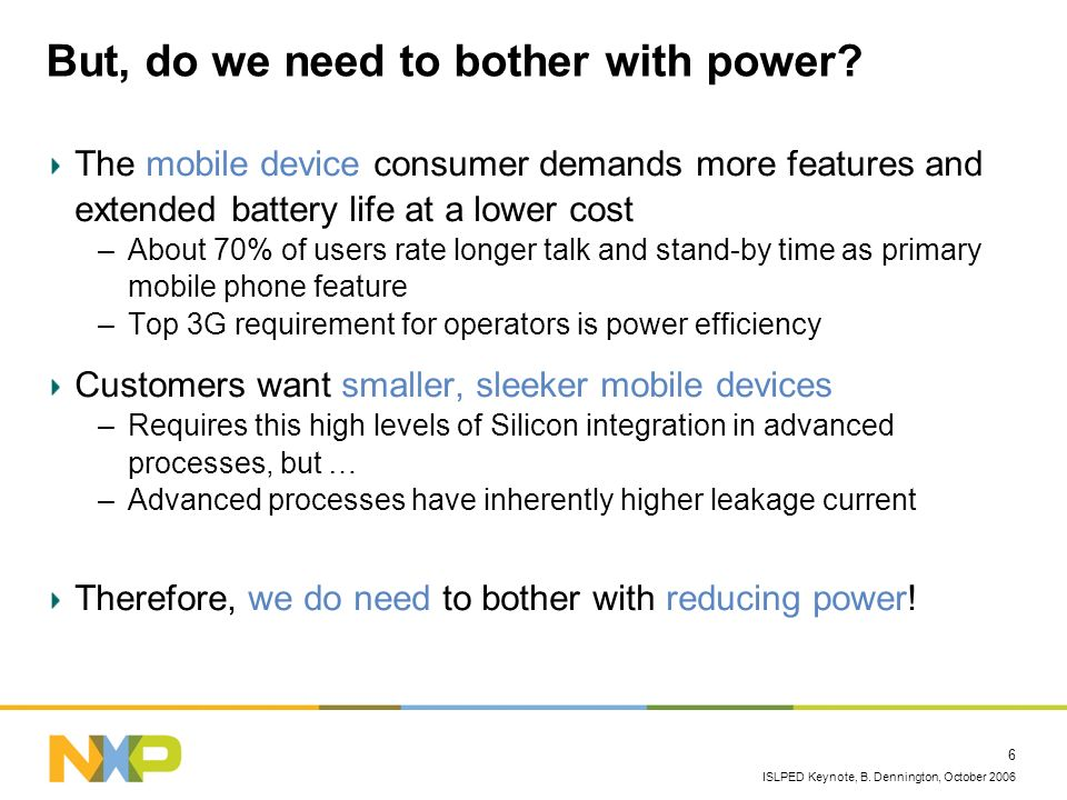 ISLPED Keynote, B. Dennington, October 2006 6 But, do we need to bother with power? The mobile device consumer demands more features and extended batt