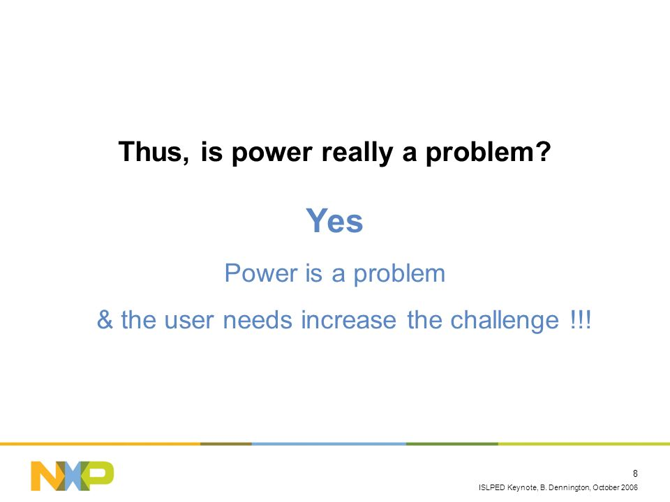 ISLPED Keynote, B. Dennington, October 2006 8 Thus, is power really a problem? Yes Power is a problem & the user needs increase the challenge !!!