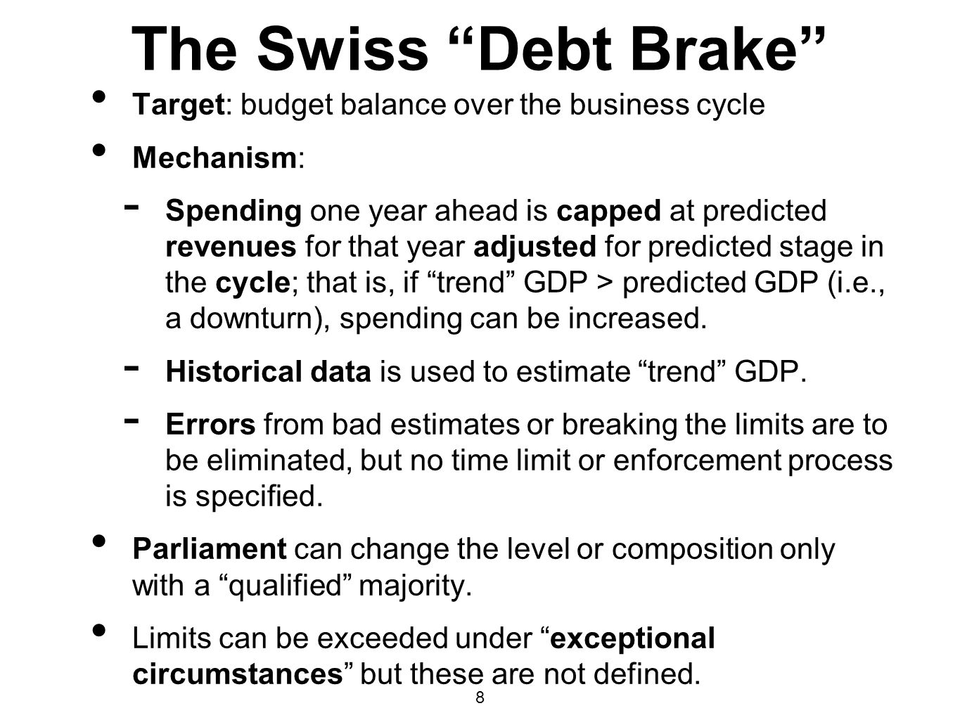 8 The Swiss Debt Brake Target: budget balance over the business cycle Mechanism: - Spending one year ahead is capped at predicted revenues for that ye