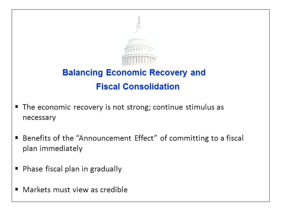 Balancing Economic Recovery and Balancing Economic Recovery and Fiscal Consolidation Fiscal Consolidation The economic recovery is not strong; continue stimulus as necessary Benefits of the Announcement Effect of committing to a fiscal plan immediately Phase fiscal plan in gradually Markets must view as credible