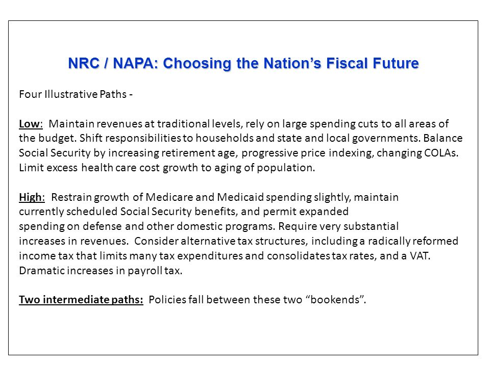 NRC / NAPA: Choosing the Nations Fiscal Future NRC / NAPA: Choosing the Nations Fiscal Future Four Illustrative Paths - Low: Maintain revenues at traditional levels, rely on large spending cuts to all areas of the budget.
