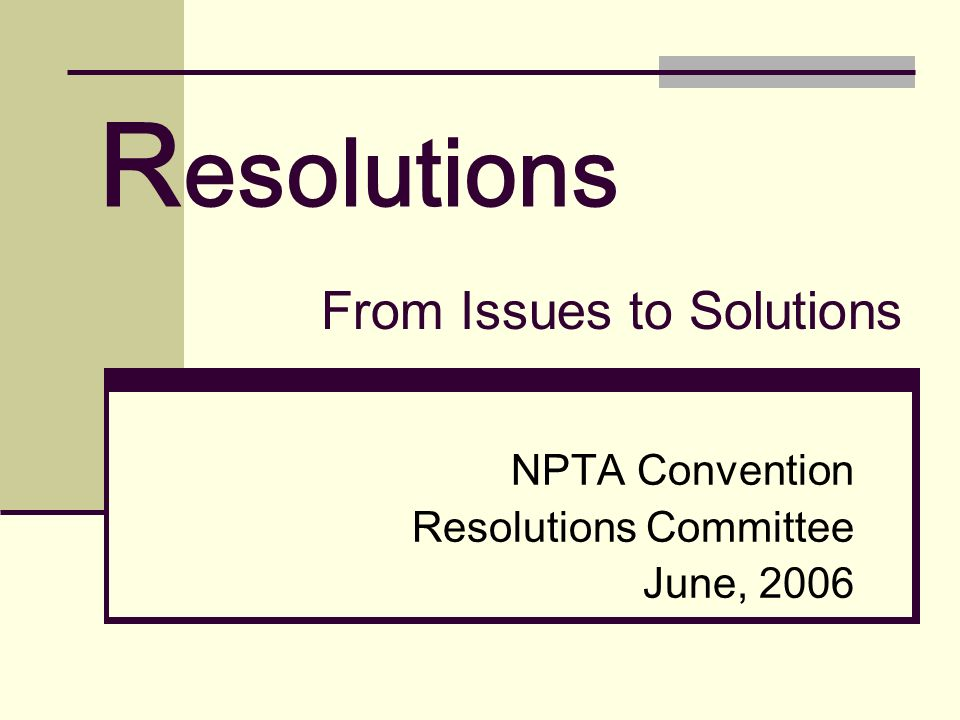 R esolutions NPTA Convention Resolutions Committee June, 2006 From Issues to Solutions