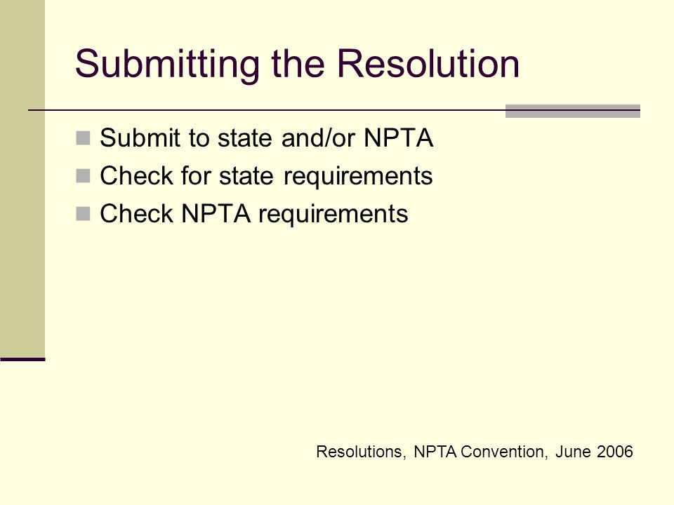 Resolutions, NPTA Convention, June 2006 Submitting the Resolution Submit to state and/or NPTA Check for state requirements Check NPTA requirements
