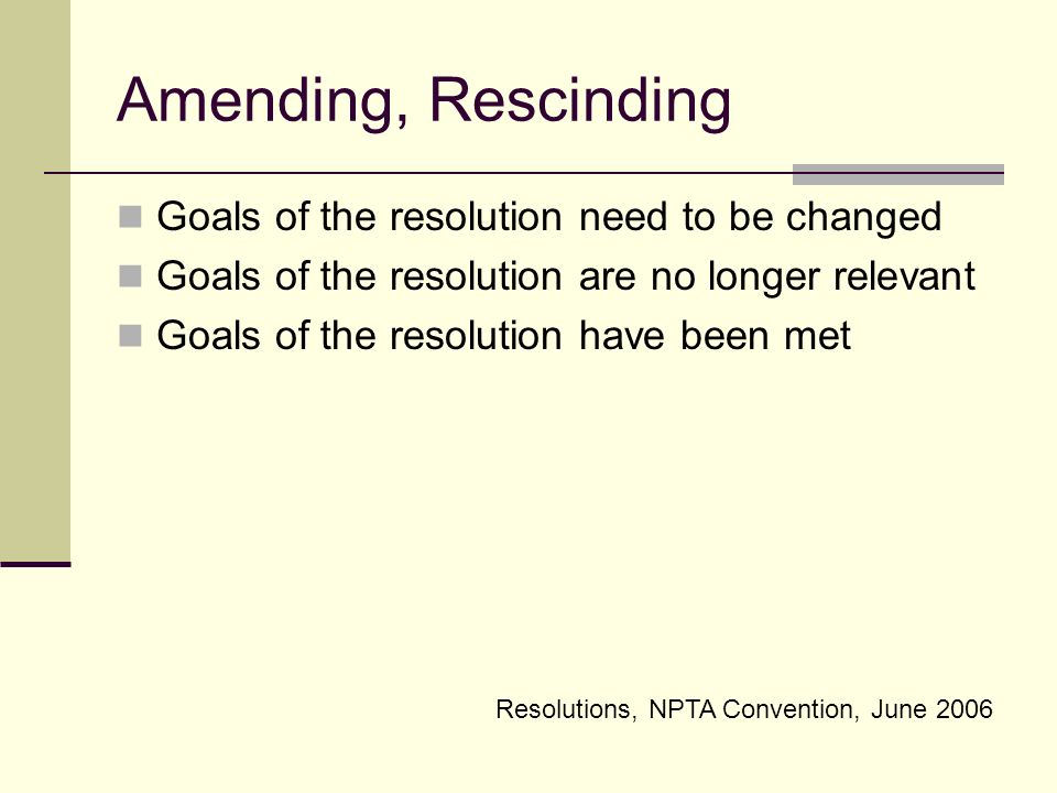 Resolutions, NPTA Convention, June 2006 Amending, Rescinding Goals of the resolution need to be changed Goals of the resolution are no longer relevant Goals of the resolution have been met