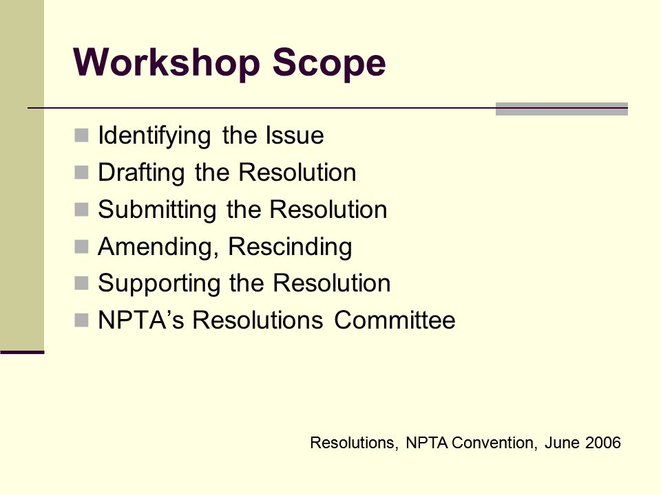 Resolutions, NPTA Convention, June 2006 Workshop Scope Identifying the Issue Drafting the Resolution Submitting the Resolution Amending, Rescinding Supporting the Resolution NPTAs Resolutions Committee Resolutions, NPTA Convention, June 2006