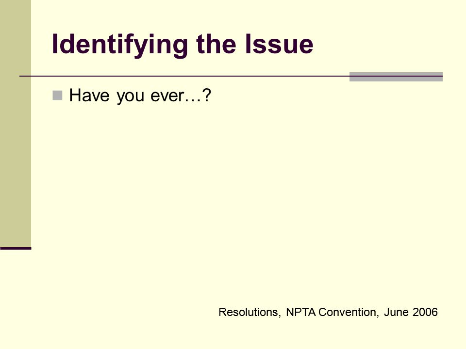 Identifying the Issue Have you ever… Resolutions, NPTA Convention, June 2006