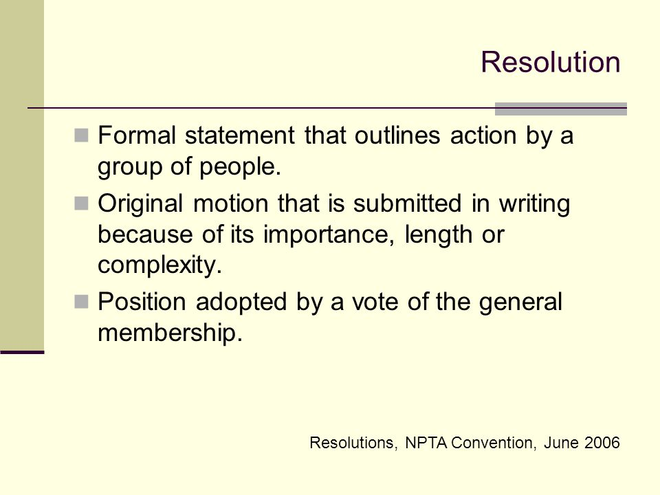 Resolution Formal statement that outlines action by a group of people.
