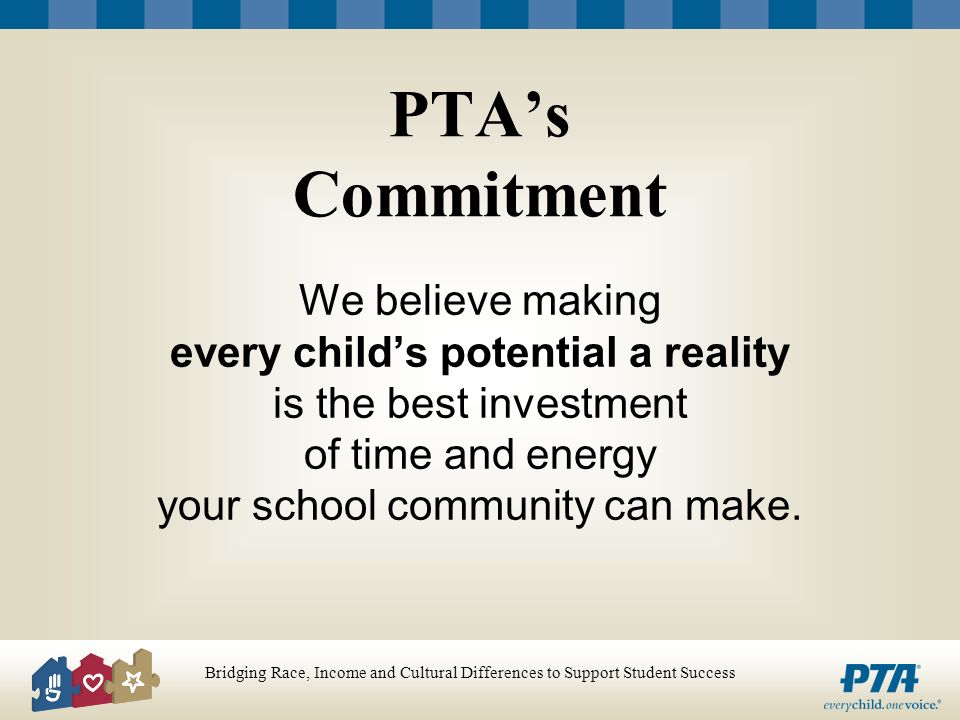 Bridging Race, Income and Cultural Differences to Support Student Success PTAs Commitment We believe making every childs potential a reality is the best investment of time and energy your school community can make.