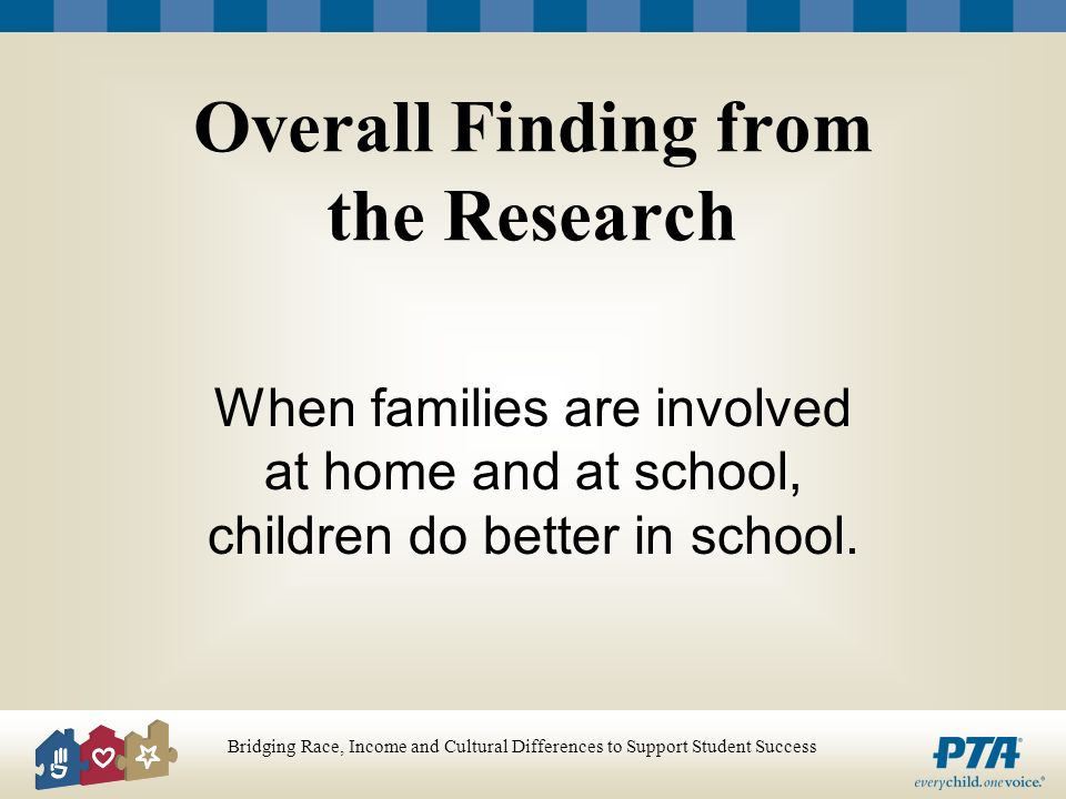 Bridging Race, Income and Cultural Differences to Support Student Success Overall Finding from the Research When families are involved at home and at school, children do better in school.