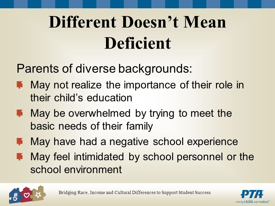 Bridging Race, Income and Cultural Differences to Support Student Success Different Doesnt Mean Deficient Parents of diverse backgrounds: May not realize the importance of their role in their childs education May be overwhelmed by trying to meet the basic needs of their family May have had a negative school experience May feel intimidated by school personnel or the school environment