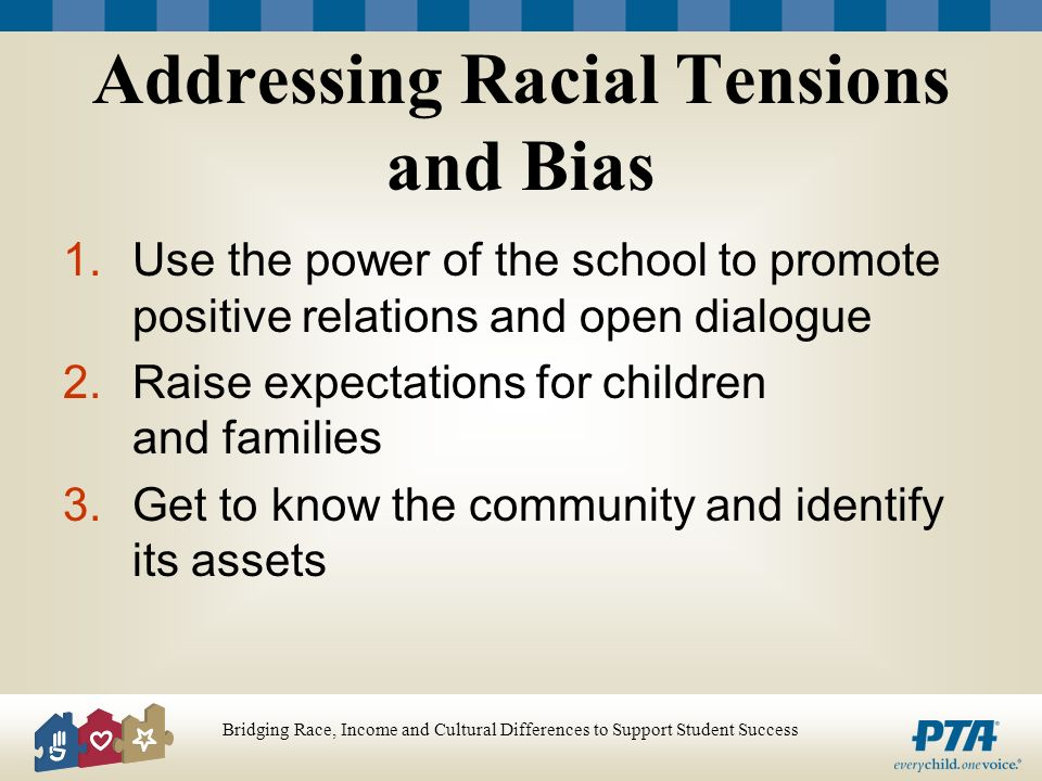 Bridging Race, Income and Cultural Differences to Support Student Success Addressing Racial Tensions and Bias 1.Use the power of the school to promote positive relations and open dialogue 2.Raise expectations for children and families 3.Get to know the community and identify its assets