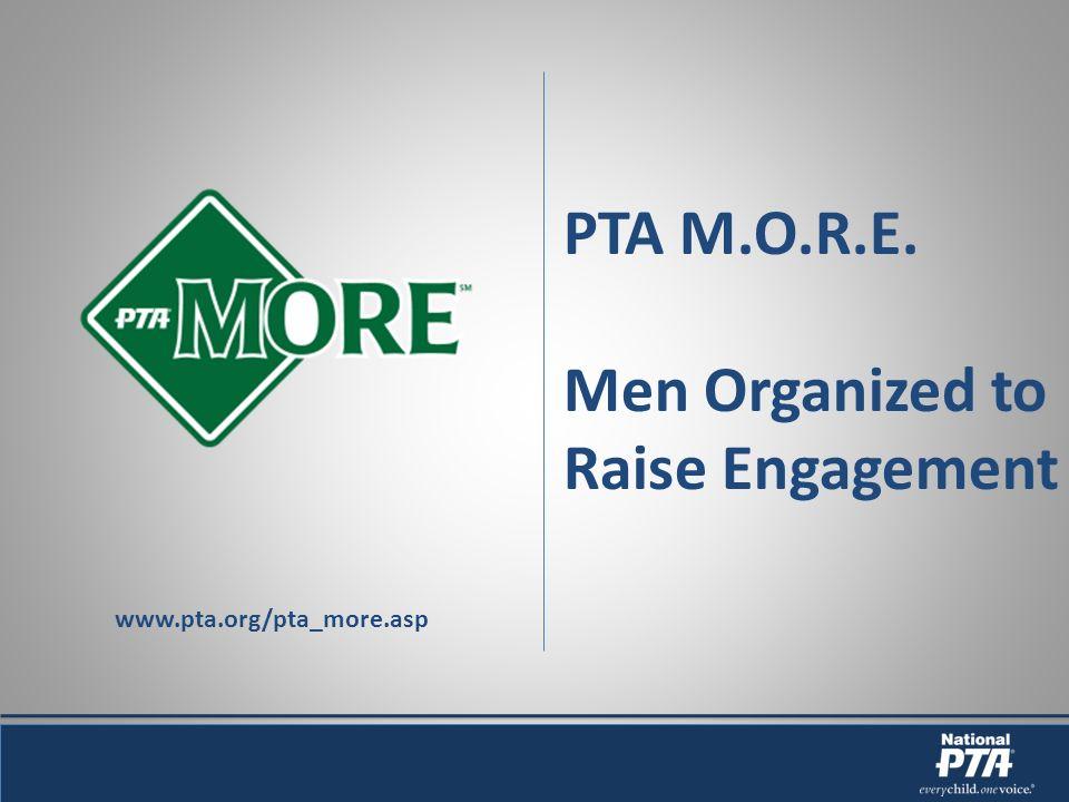 PTA M.O.R.E. Men Organized to Raise Engagement www.pta.org/pta_more.asp