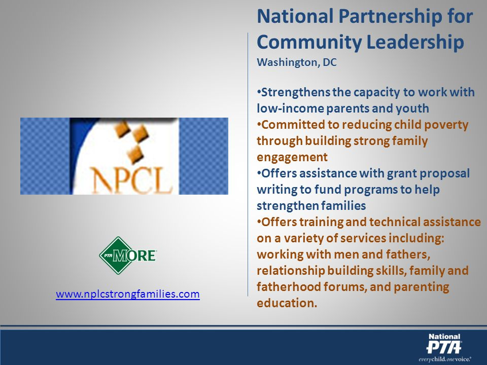 National Partnership for Community Leadership Washington, DC Strengthens the capacity to work with low-income parents and youth Committed to reducing child poverty through building strong family engagement Offers assistance with grant proposal writing to fund programs to help strengthen families Offers training and technical assistance on a variety of services including: working with men and fathers, relationship building skills, family and fatherhood forums, and parenting education.