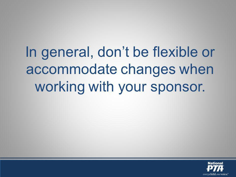 In general, dont be flexible or accommodate changes when working with your sponsor.