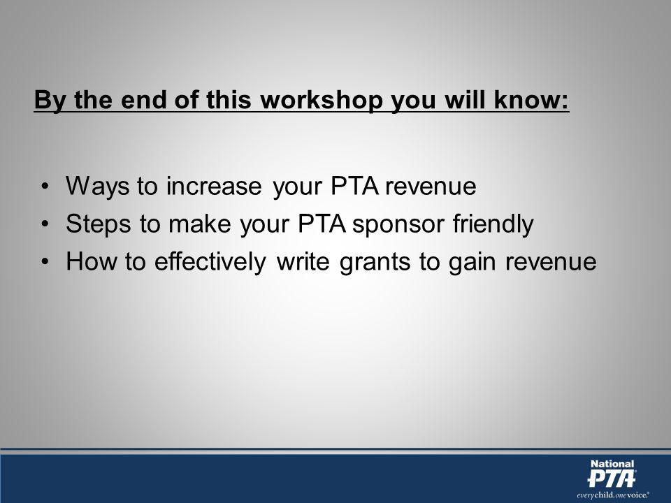 By the end of this workshop you will know: Ways to increase your PTA revenue Steps to make your PTA sponsor friendly How to effectively write grants to gain revenue