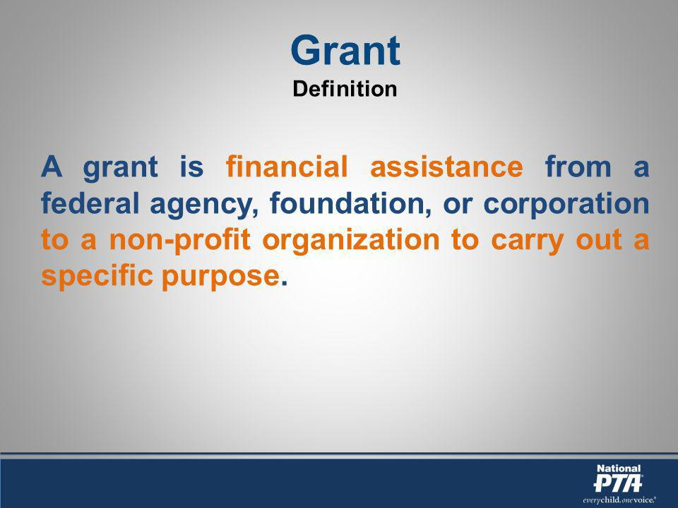 Grant Definition A grant is financial assistance from a federal agency, foundation, or corporation to a non-profit organization to carry out a specific purpose.