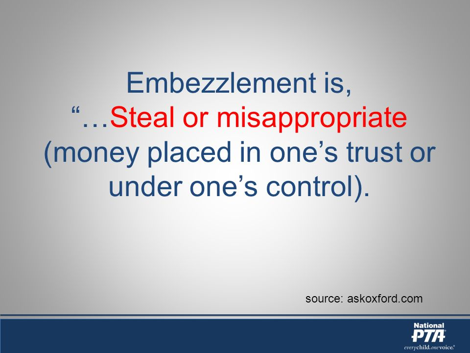 Embezzlement is, …Steal or misappropriate (money placed in ones trust or under ones control).