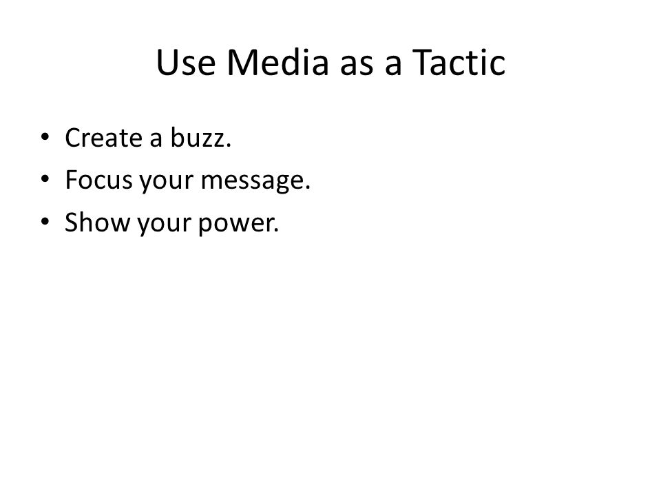 Use Media as a Tactic Create a buzz. Focus your message. Show your power.