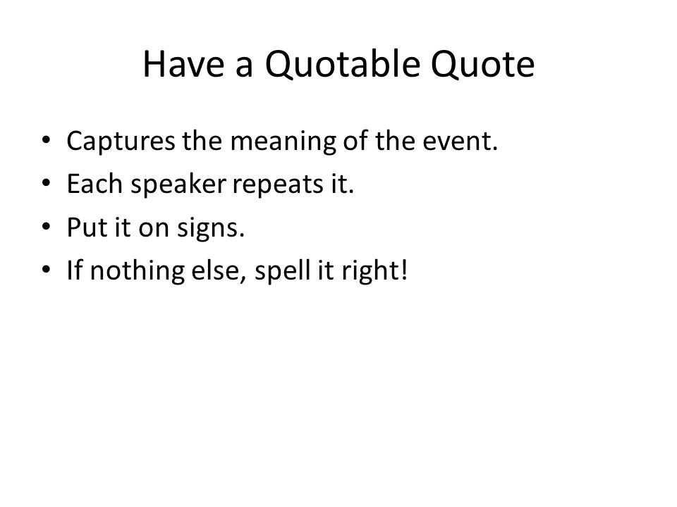 Have a Quotable Quote Captures the meaning of the event.