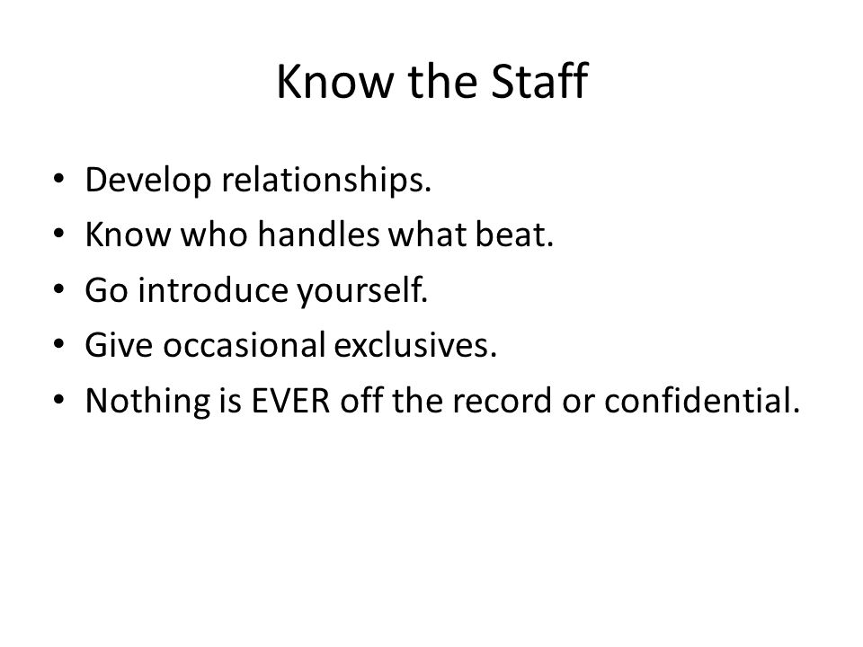 Know the Staff Develop relationships. Know who handles what beat.