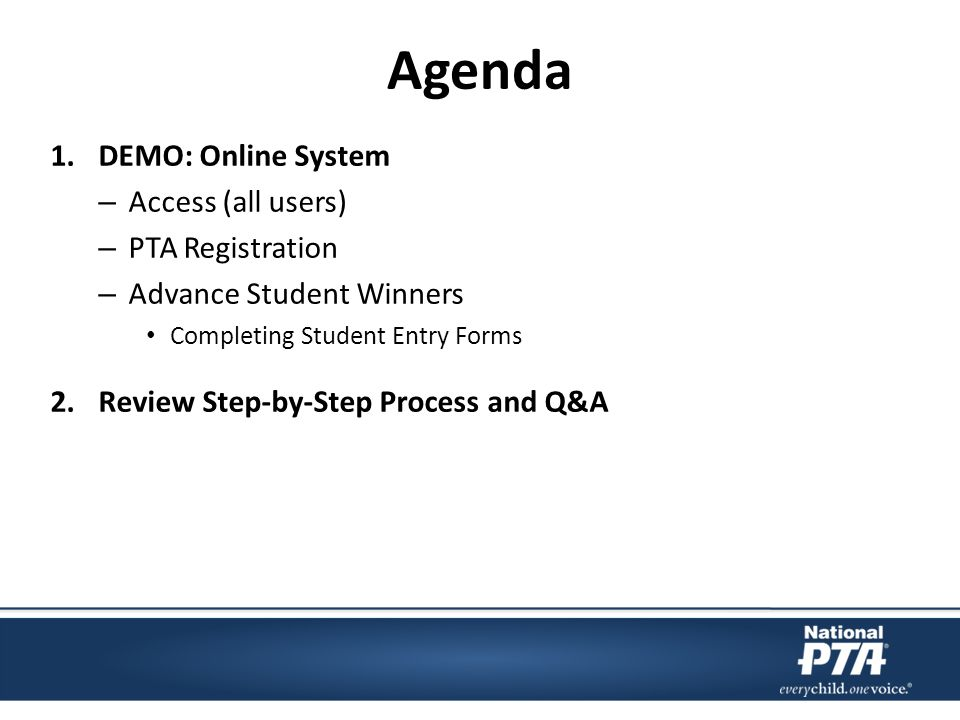 Agenda 1.DEMO: Online System – Access (all users) – PTA Registration – Advance Student Winners Completing Student Entry Forms 2.Review Step-by-Step Process and Q&A