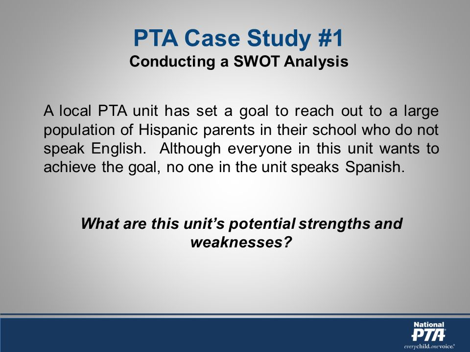 PTA Case Study #1 Conducting a SWOT Analysis A local PTA unit has set a goal to reach out to a large population of Hispanic parents in their school who do not speak English.