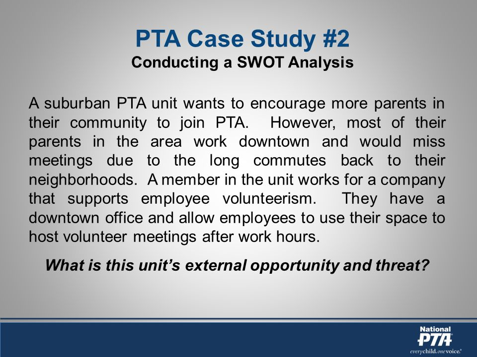 PTA Case Study #2 Conducting a SWOT Analysis A suburban PTA unit wants to encourage more parents in their community to join PTA.