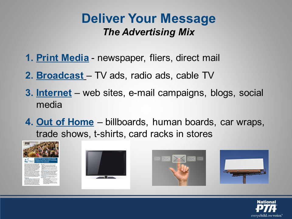Deliver Your Message The Advertising Mix 1.Print Media - newspaper, fliers, direct mail 2.Broadcast – TV ads, radio ads, cable TV 3.Internet – web sites, e-mail campaigns, blogs, social media 4.Out of Home – billboards, human boards, car wraps, trade shows, t-shirts, card racks in stores