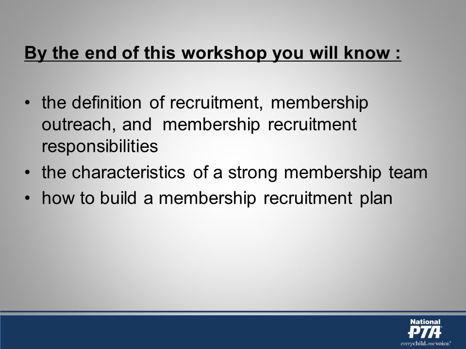 By the end of this workshop you will know : the definition of recruitment, membership outreach, and membership recruitment responsibilities the characteristics of a strong membership team how to build a membership recruitment plan